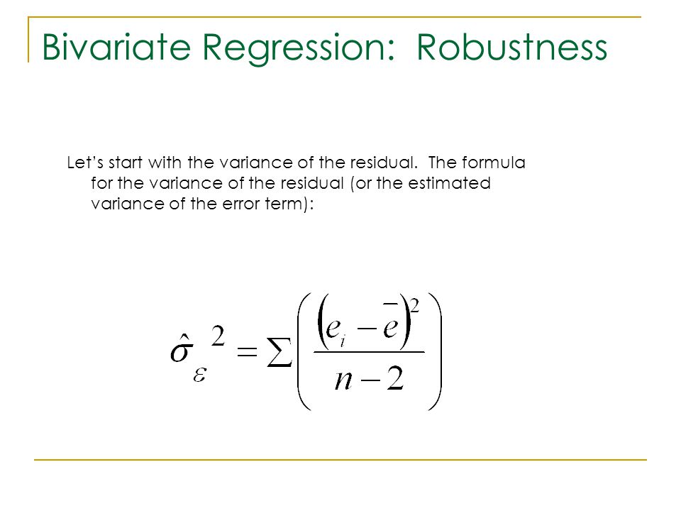 Bivariate Regression: Robustness Let's start with the variance of the residual. The formula for the variance of the residual (or the estimated varianc