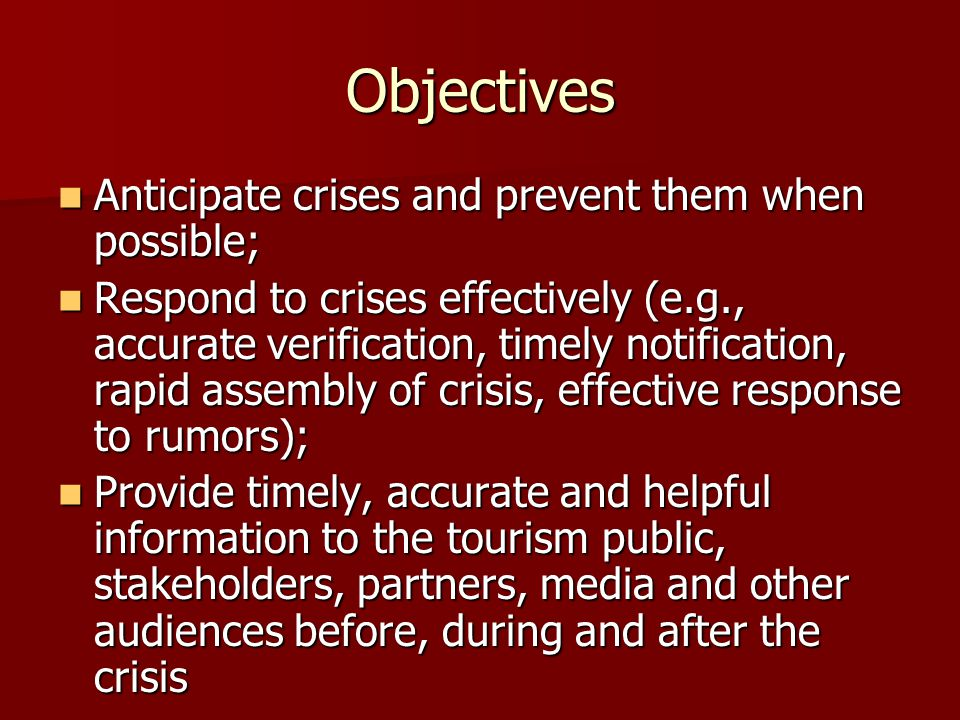 Objectives Anticipate crises and prevent them when possible; Anticipate crises and prevent them when possible; Respond to crises effectively (e.g., accurate verification, timely notification, rapid assembly of crisis, effective response to rumors); Respond to crises effectively (e.g., accurate verification, timely notification, rapid assembly of crisis, effective response to rumors); Provide timely, accurate and helpful information to the tourism public, stakeholders, partners, media and other audiences before, during and after the crisis Provide timely, accurate and helpful information to the tourism public, stakeholders, partners, media and other audiences before, during and after the crisis