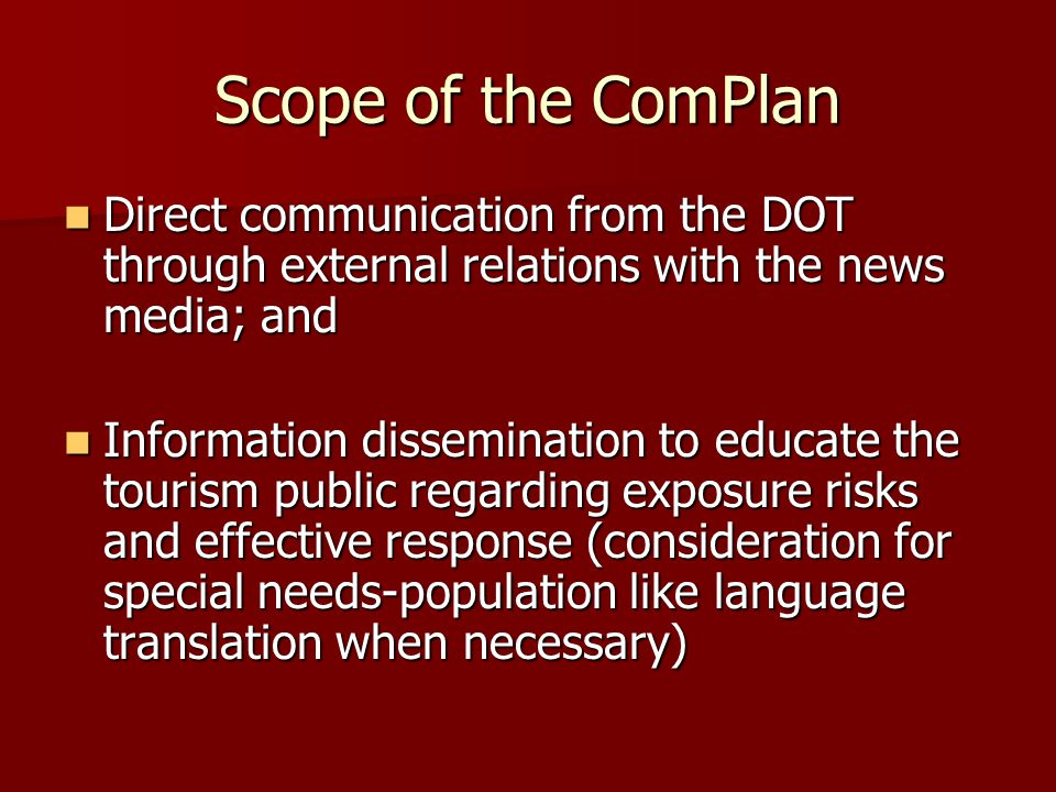 Scope of the ComPlan Direct communication from the DOT through external relations with the news media; and Direct communication from the DOT through external relations with the news media; and Information dissemination to educate the tourism public regarding exposure risks and effective response (consideration for special needs-population like language translation when necessary) Information dissemination to educate the tourism public regarding exposure risks and effective response (consideration for special needs-population like language translation when necessary)