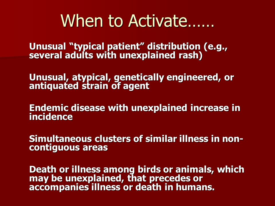When to Activate…… Unusual typical patient distribution (e.g., several adults with unexplained rash) Unusual, atypical, genetically engineered, or antiquated strain of agent Endemic disease with unexplained increase in incidence Simultaneous clusters of similar illness in non- contiguous areas Death or illness among birds or animals, which may be unexplained, that precedes or accompanies illness or death in humans.