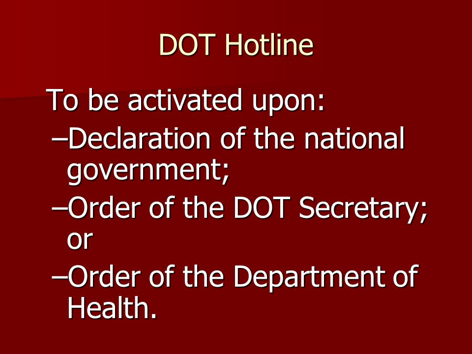 DOT Hotline To be activated upon: –Declaration of the national government; –Order of the DOT Secretary; or –Order of the Department of Health.