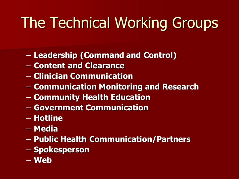 The Technical Working Groups –Leadership (Command and Control) –Content and Clearance –Clinician Communication –Communication Monitoring and Research –Community Health Education –Government Communication –Hotline –Media –Public Health Communication/Partners –Spokesperson –Web