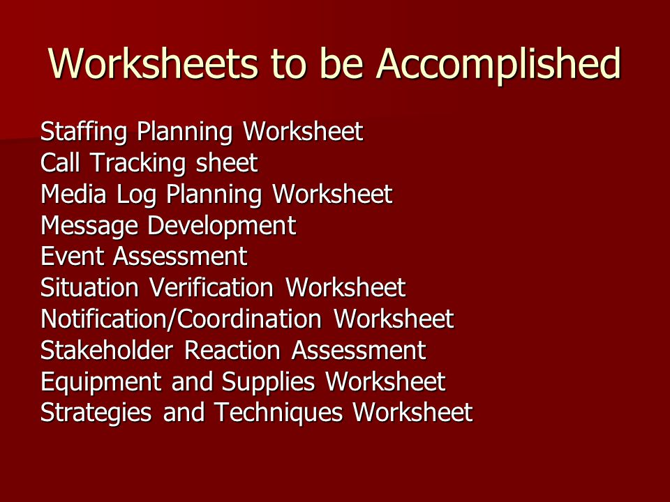 Worksheets to be Accomplished Staffing Planning Worksheet Call Tracking sheet Media Log Planning Worksheet Message Development Event Assessment Situation Verification Worksheet Notification/Coordination Worksheet Stakeholder Reaction Assessment Equipment and Supplies Worksheet Strategies and Techniques Worksheet
