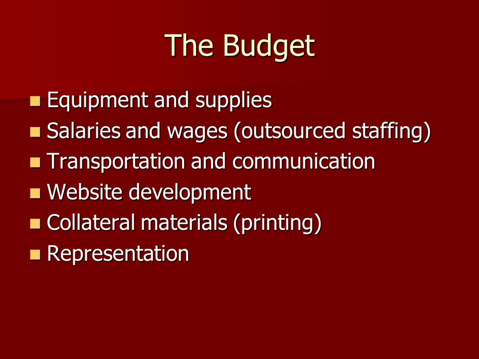 The Budget Equipment and supplies Equipment and supplies Salaries and wages (outsourced staffing) Salaries and wages (outsourced staffing) Transportation and communication Transportation and communication Website development Website development Collateral materials (printing) Collateral materials (printing) Representation Representation