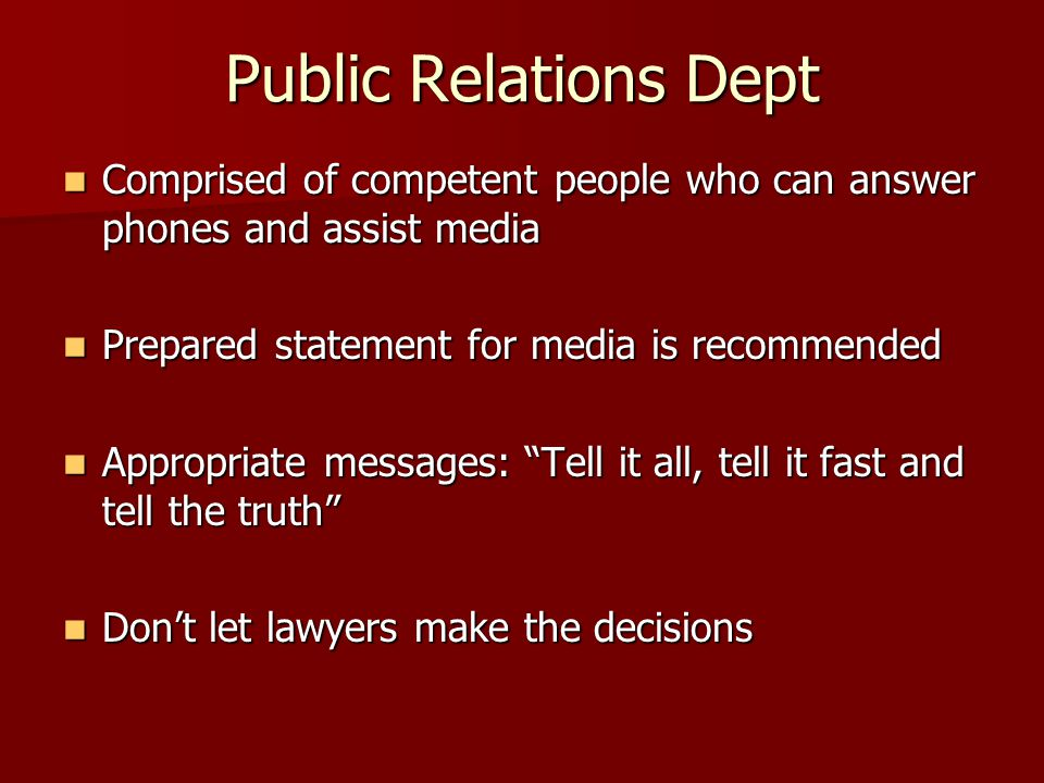 Public Relations Dept Comprised of competent people who can answer phones and assist media Comprised of competent people who can answer phones and assist media Prepared statement for media is recommended Prepared statement for media is recommended Appropriate messages: Tell it all, tell it fast and tell the truth Appropriate messages: Tell it all, tell it fast and tell the truth Don't let lawyers make the decisions Don't let lawyers make the decisions