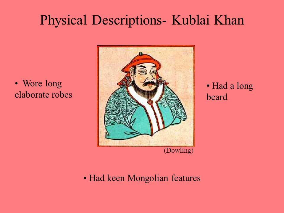 Physical Descriptions- Kublai Khan Wore long elaborate robes Had keen Mongolian features Had a long beard (Dowling)