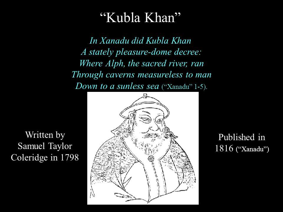 Kubla Khan In Xanadu did Kubla Khan A stately pleasure-dome decree: Where Alph, the sacred river, ran Through caverns measureless to man Down to a sunless sea ( Xanadu 1-5).