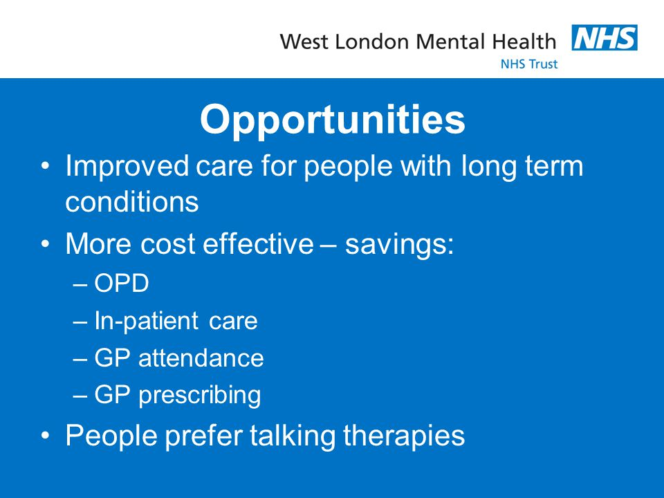 Opportunities Improved care for people with long term conditions More cost effective – savings: –OPD –In-patient care –GP attendance –GP prescribing P