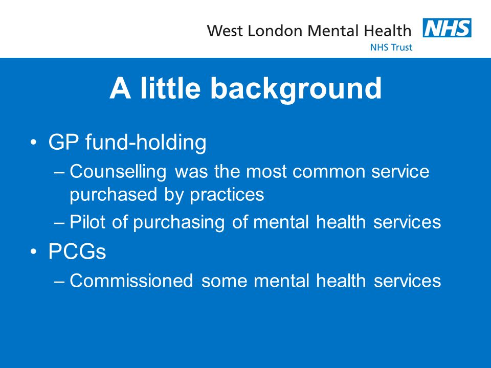 A little background GP fund-holding –Counselling was the most common service purchased by practices –Pilot of purchasing of mental health services PCG