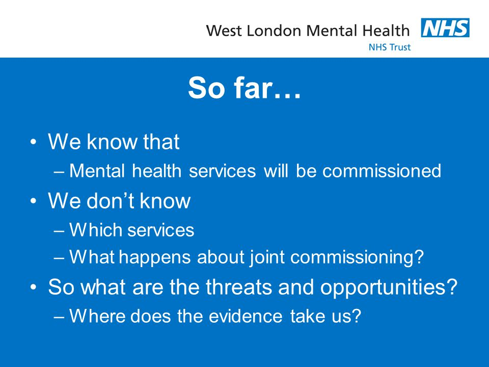 So far… We know that –Mental health services will be commissioned We don't know –Which services –What happens about joint commissioning? So what are t