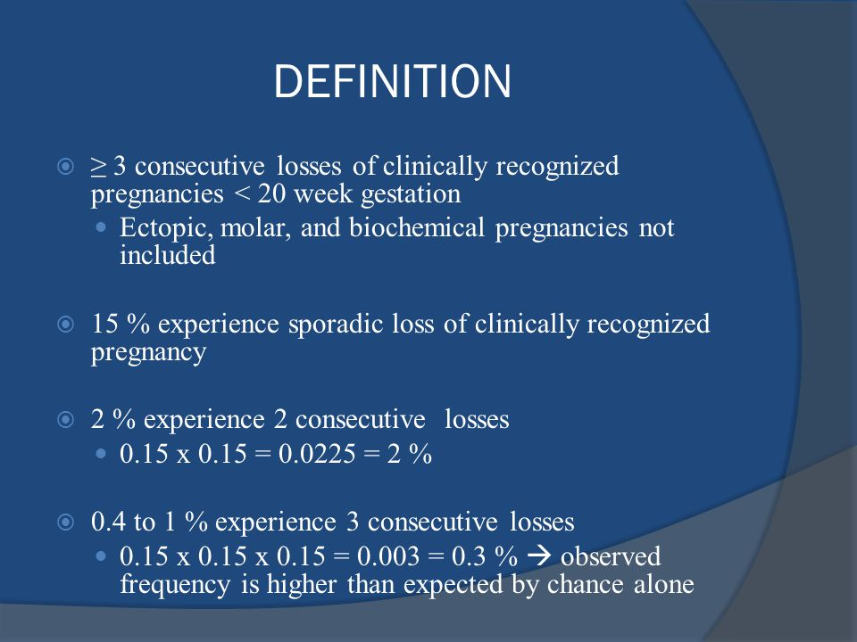 DEFINITION  ≥ 3 consecutive losses of clinically recognized pregnancies < 20 week gestation Ectopic, molar, and biochemical pregnancies not included