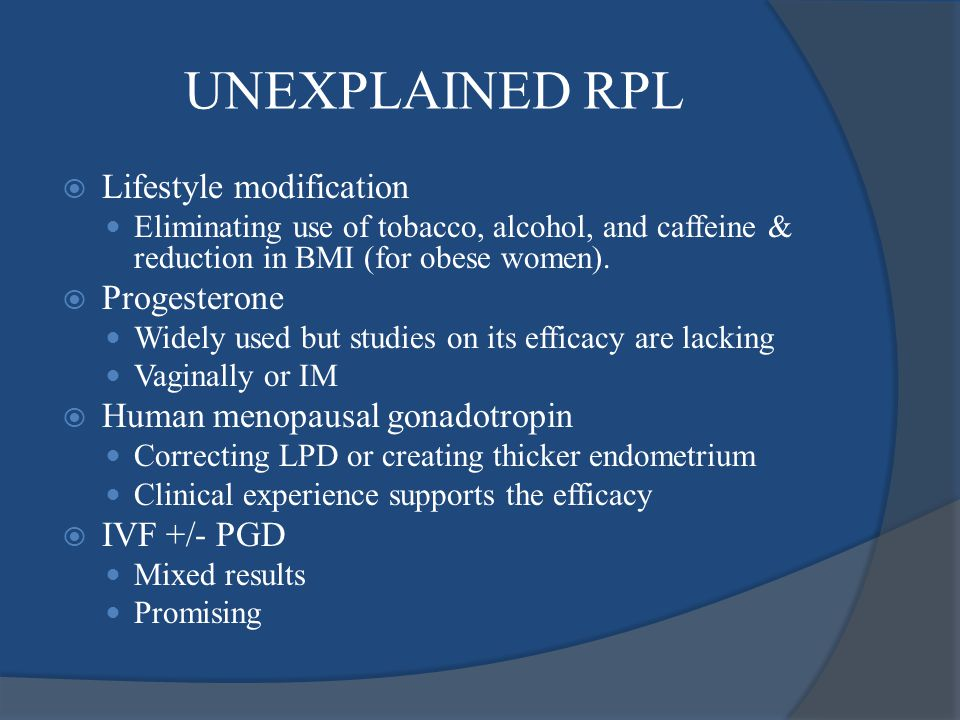 UNEXPLAINED RPL  Lifestyle modification Eliminating use of tobacco, alcohol, and caffeine & reduction in BMI (for obese women).  Progesterone Widely