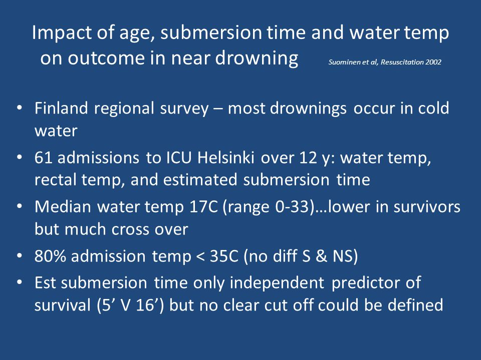 Impact of age, submersion time and water temp on outcome in near drowning Suominen et al, Resuscitation 2002 Finland regional survey – most drownings
