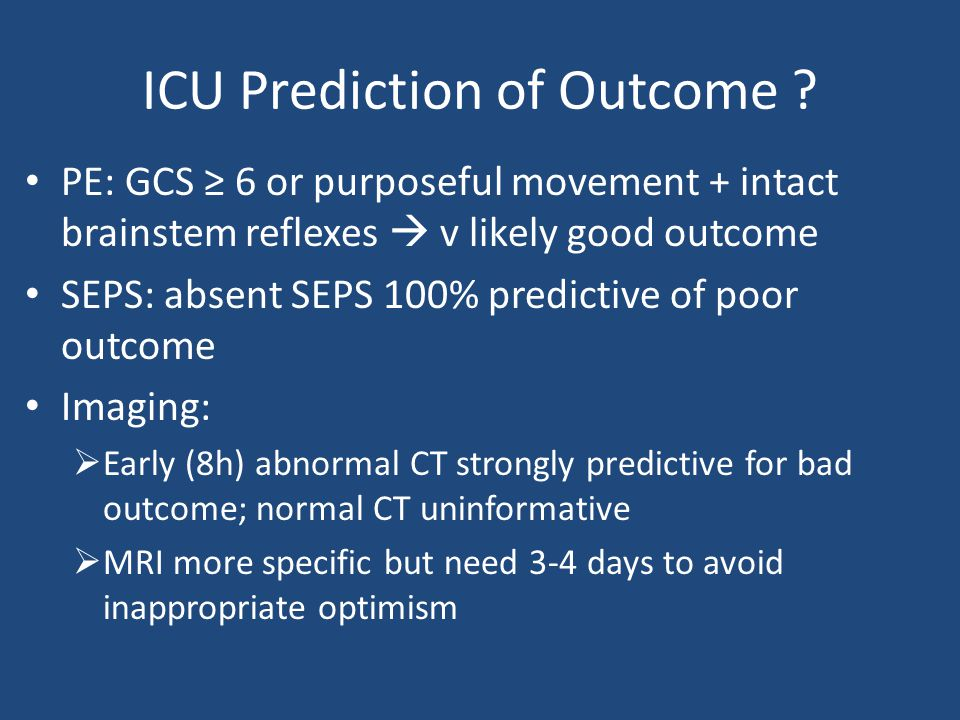 ICU Prediction of Outcome ? PE: GCS ≥ 6 or purposeful movement + intact brainstem reflexes  v likely good outcome SEPS: absent SEPS 100% predictive o