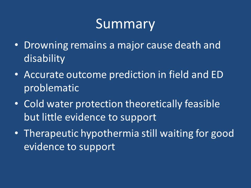 Summary Drowning remains a major cause death and disability Accurate outcome prediction in field and ED problematic Cold water protection theoreticall