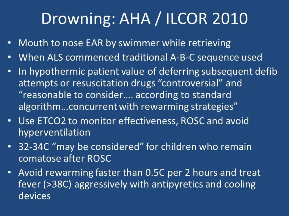 Drowning: AHA / ILCOR 2010 Mouth to nose EAR by swimmer while retrieving When ALS commenced traditional A-B-C sequence used In hypothermic patient val