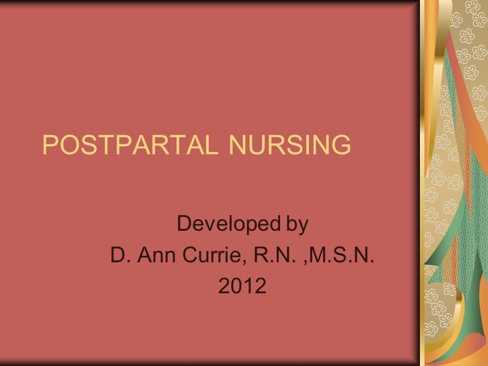 POSTPARTAL NURSING Developed by D. Ann Currie, R.N.,M.S.N. 2012