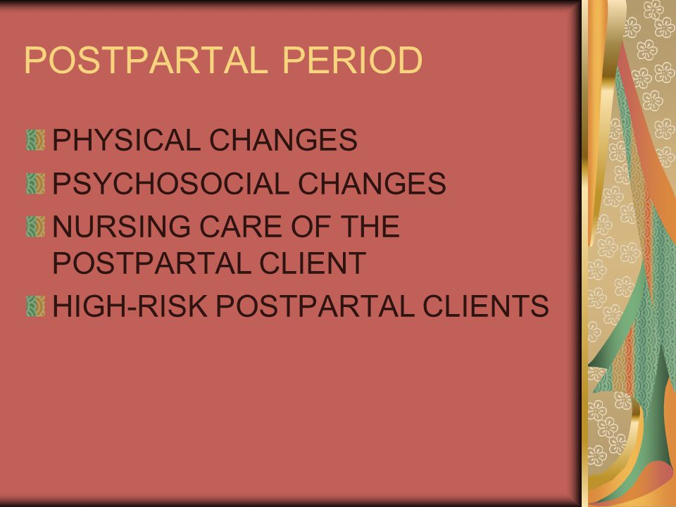 POSTPARTAL PERIOD PHYSICAL CHANGES PSYCHOSOCIAL CHANGES NURSING CARE OF THE POSTPARTAL CLIENT HIGH-RISK POSTPARTAL CLIENTS