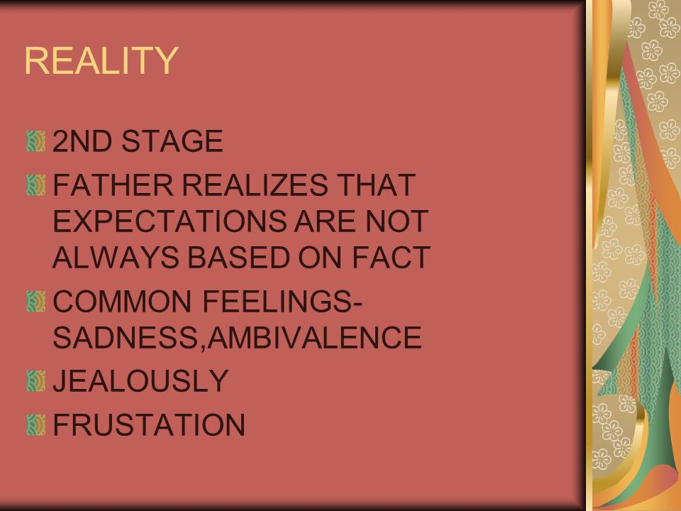 REALITY 2ND STAGE FATHER REALIZES THAT EXPECTATIONS ARE NOT ALWAYS BASED ON FACT COMMON FEELINGS- SADNESS,AMBIVALENCE JEALOUSLY FRUSTATION