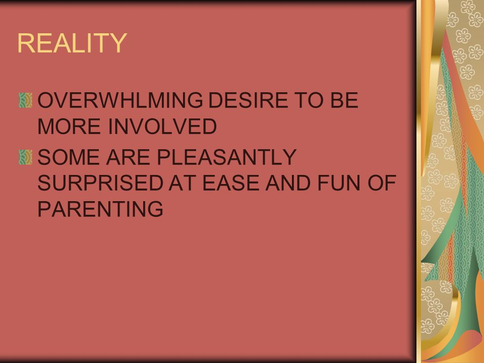 REALITY OVERWHLMING DESIRE TO BE MORE INVOLVED SOME ARE PLEASANTLY SURPRISED AT EASE AND FUN OF PARENTING