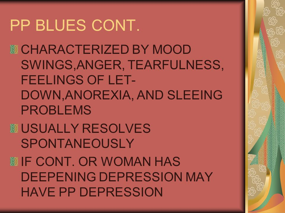 PP BLUES CONT. CHARACTERIZED BY MOOD SWINGS,ANGER, TEARFULNESS, FEELINGS OF LET- DOWN,ANOREXIA, AND SLEEING PROBLEMS USUALLY RESOLVES SPONTANEOUSLY IF