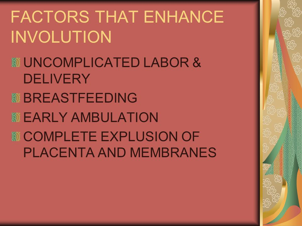 FACTORS THAT ENHANCE INVOLUTION UNCOMPLICATED LABOR & DELIVERY BREASTFEEDING EARLY AMBULATION COMPLETE EXPLUSION OF PLACENTA AND MEMBRANES