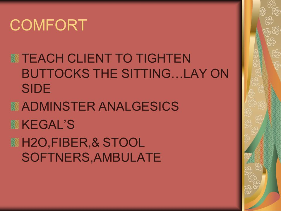 COMFORT TEACH CLIENT TO TIGHTEN BUTTOCKS THE SITTING…LAY ON SIDE ADMINSTER ANALGESICS KEGAL'S H2O,FIBER,& STOOL SOFTNERS,AMBULATE