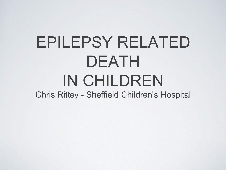 EPILEPSY RELATED DEATH IN CHILDREN Chris Rittey - Sheffield Children s Hospital