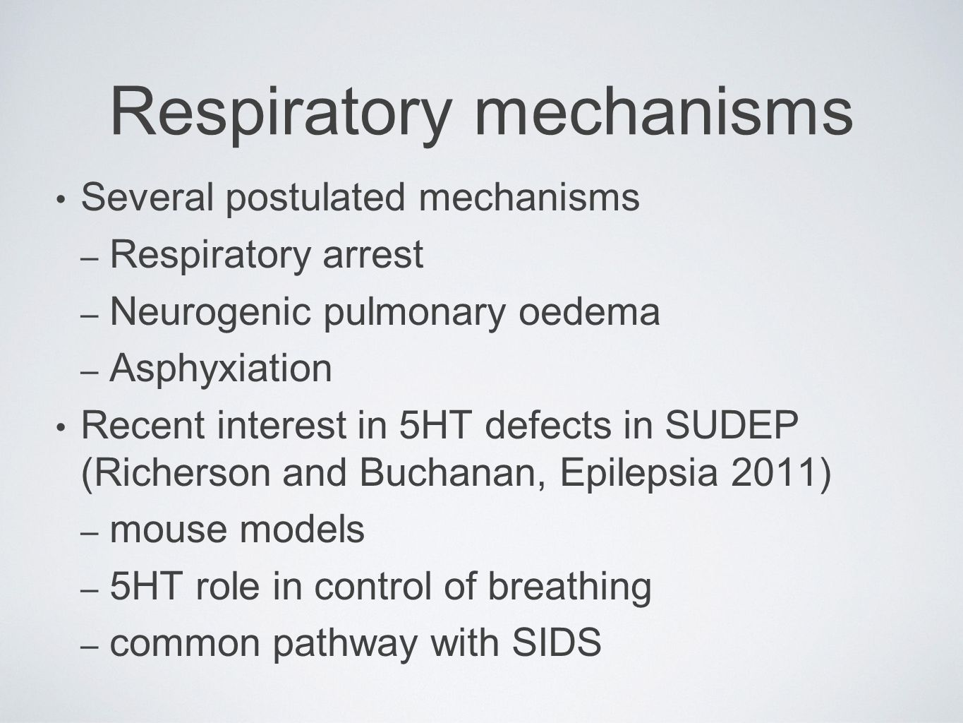 Respiratory mechanisms Several postulated mechanisms – Respiratory arrest – Neurogenic pulmonary oedema – Asphyxiation Recent interest in 5HT defects in SUDEP (Richerson and Buchanan, Epilepsia 2011) – mouse models – 5HT role in control of breathing – common pathway with SIDS