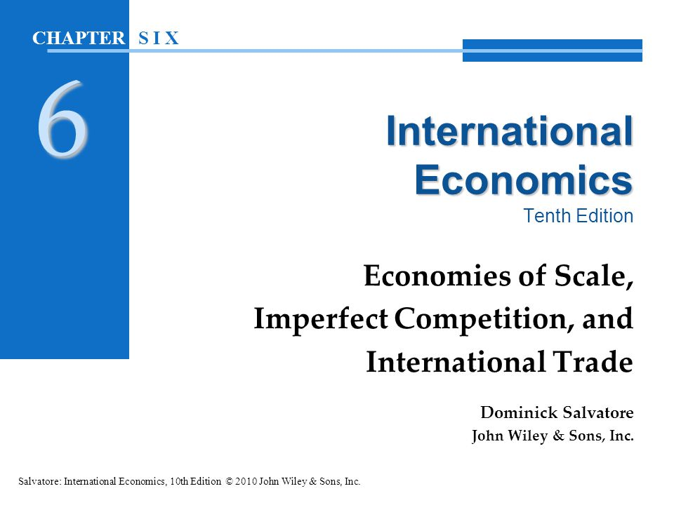 In this chapter: Introduction The Heckscher-Ohlin Model and New Trade Theories Economies of Scale and International Trade Imperfect Competition and International Trade Trade Based on Dynamic Technological Differences Costs of Transportation, Environmental Standards, and International Trade Salvatore: International Economics, 10th Edition © 2010 John Wiley & Sons, Inc.