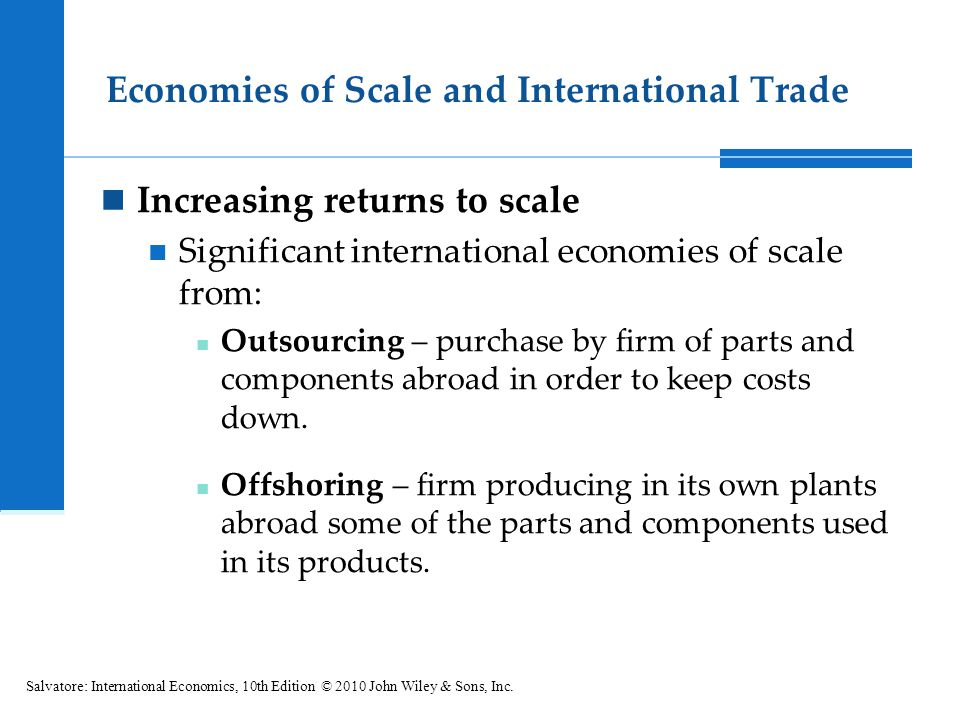 Economies of Scale and International Trade Increasing returns to scale Significant international economies of scale from: Outsourcing – purchase by fi