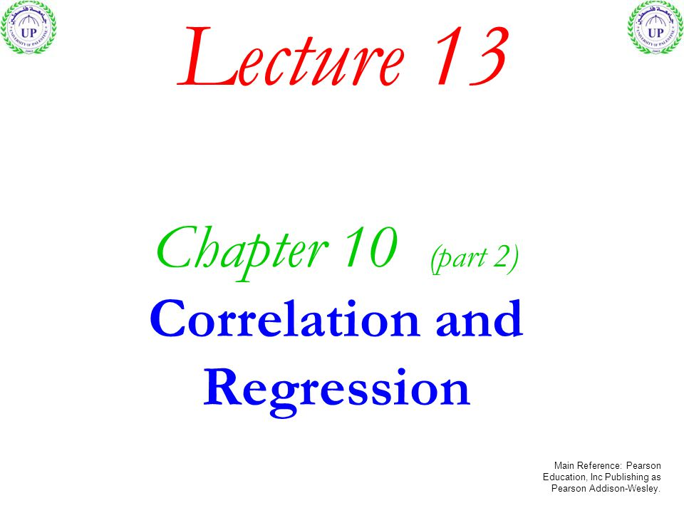Lecture 13 Chapter 10 (part 2) Correlation and Regression Main Reference: Pearson Education, Inc Publishing as Pearson Addison-Wesley.
