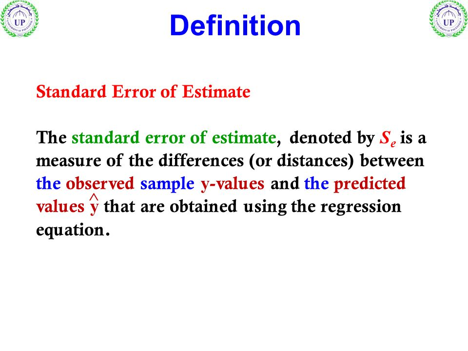 Standard Error of Estimate The standard error of estimate, denoted by S e is a measure of the differences (or distances) between the observed sample y -values and the predicted values y that are obtained using the regression equation.