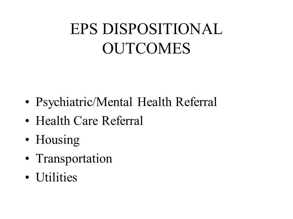 EPS DISPOSITIONAL OUTCOMES Case Management/Social Services Nursing Home Placement Legal Referrals (Civil) Legal Referrals (Criminal) Family Intervention