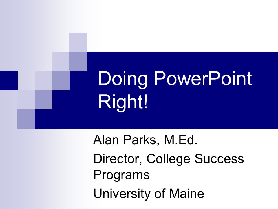 Doing PowerPoint Right! Alan Parks, M.Ed. Director, College Success Programs University of Maine