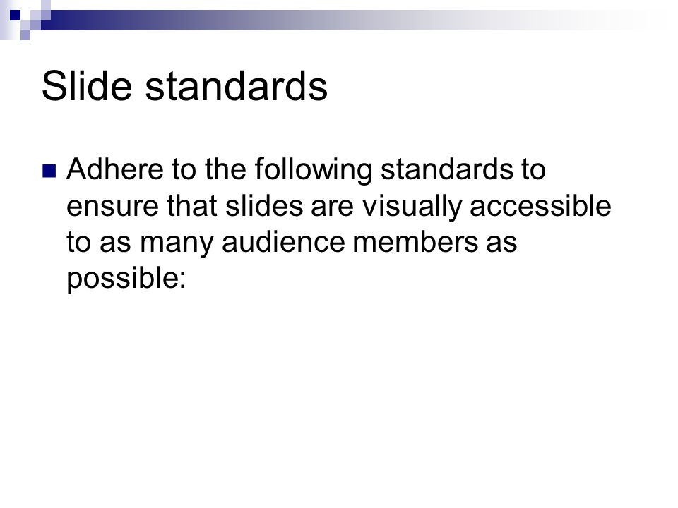 Slide standards Adhere to the following standards to ensure that slides are visually accessible to as many audience members as possible: