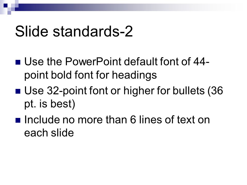 Slide standards-2 Use the PowerPoint default font of 44- point bold font for headings Use 32-point font or higher for bullets (36 pt. is best) Include