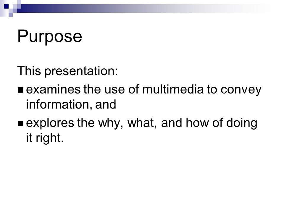 Purpose This presentation: examines the use of multimedia to convey information, and explores the why, what, and how of doing it right.