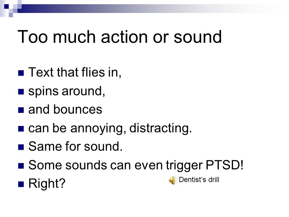 Too much action or sound Text that flies in, spins around, and bounces can be annoying, distracting. Same for sound. Some sounds can even trigger PTSD