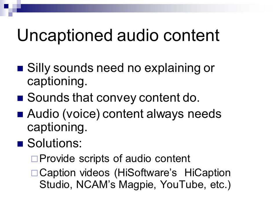 Uncaptioned audio content Silly sounds need no explaining or captioning. Sounds that convey content do. Audio (voice) content always needs captioning.