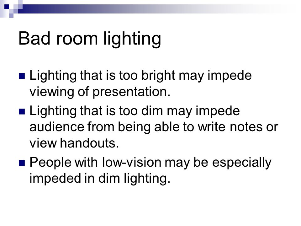 Bad room lighting Lighting that is too bright may impede viewing of presentation. Lighting that is too dim may impede audience from being able to writ