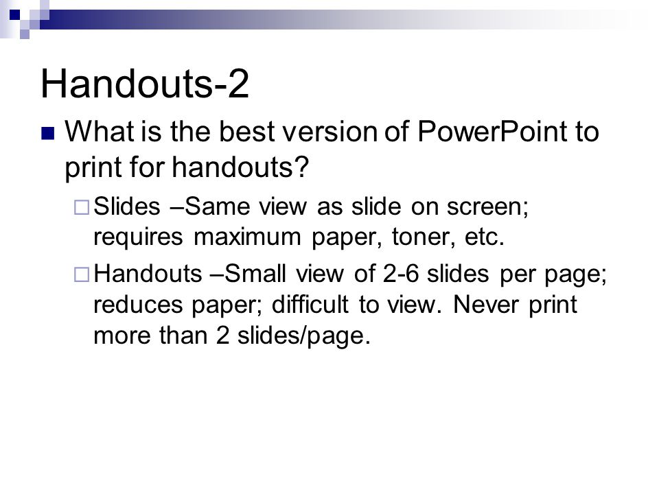Handouts-2 What is the best version of PowerPoint to print for handouts?  Slides –Same view as slide on screen; requires maximum paper, toner, etc. 