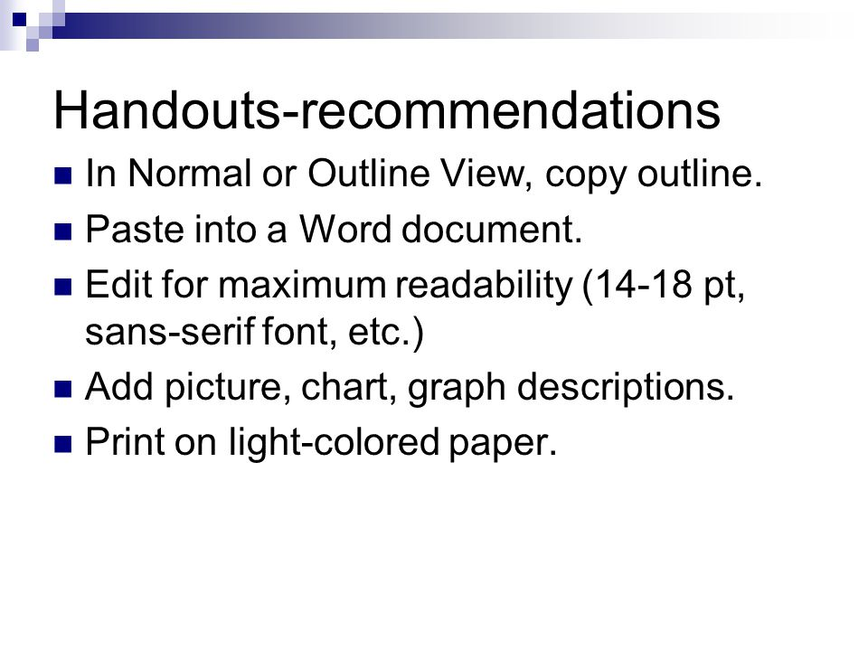 Handouts-recommendations In Normal or Outline View, copy outline. Paste into a Word document. Edit for maximum readability (14-18 pt, sans-serif font,