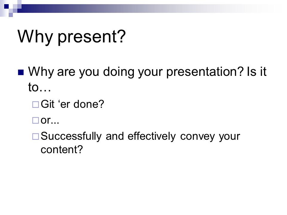 Why present? Why are you doing your presentation? Is it to…  Git 'er done?  or...  Successfully and effectively convey your content?
