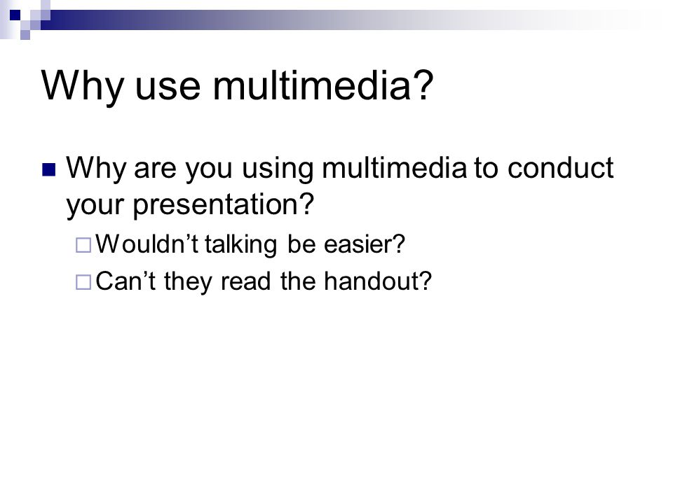 Why use multimedia? Why are you using multimedia to conduct your presentation?  Wouldn't talking be easier?  Can't they read the handout?