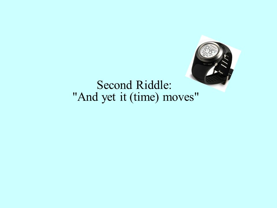 Second Riddle: And yet it (time) moves