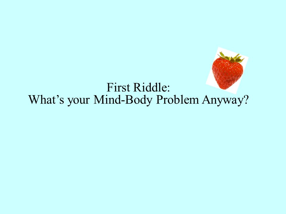 First Riddle: What's your Mind-Body Problem Anyway