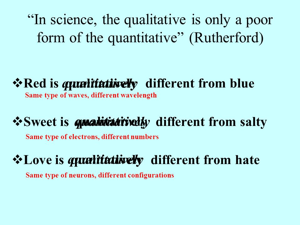 In science, the qualitative is only a poor form of the quantitative (Rutherford)  Red is different from blue  Sweet is different from salty  Love is different from hate qualitativelyquantitatively qualitatively quantitatively Same type of waves, different wavelength Same type of electrons, different numbers Same type of neurons, different configurations