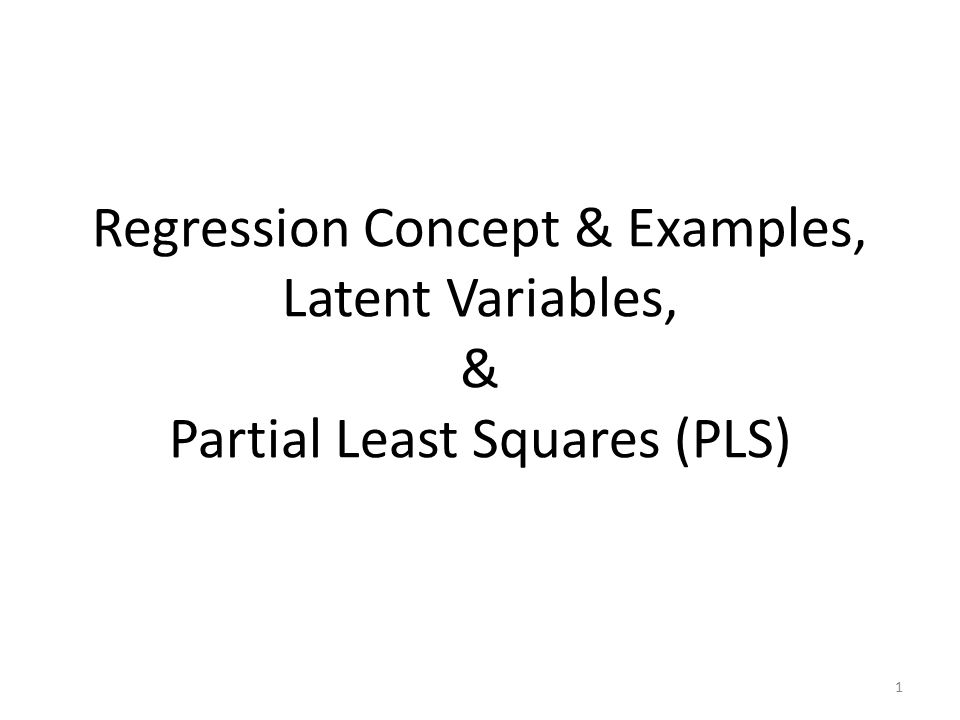 Regression Concept & Examples, Latent Variables, & Partial Least Squares (PLS) 1