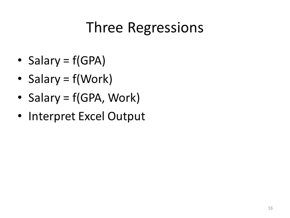 Three Regressions Salary = f(GPA) Salary = f(Work) Salary = f(GPA, Work) Interpret Excel Output 16